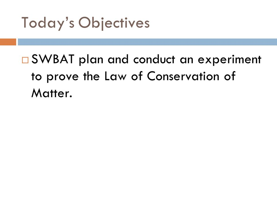 Today's Objectives  SWBAT plan and conduct an experiment to prove the Law of Conservation of Matter.