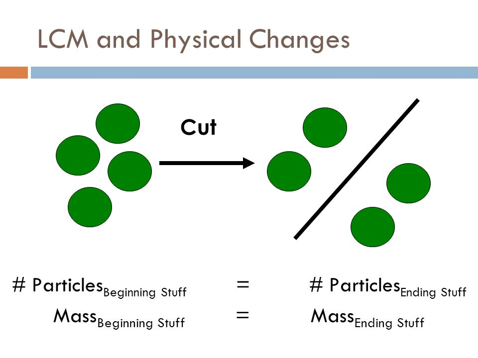 LCM and Physical Changes # Particles Beginning Stuff = # Particles Ending Stuff Mass Beginning Stuff = Mass Ending Stuff Cut