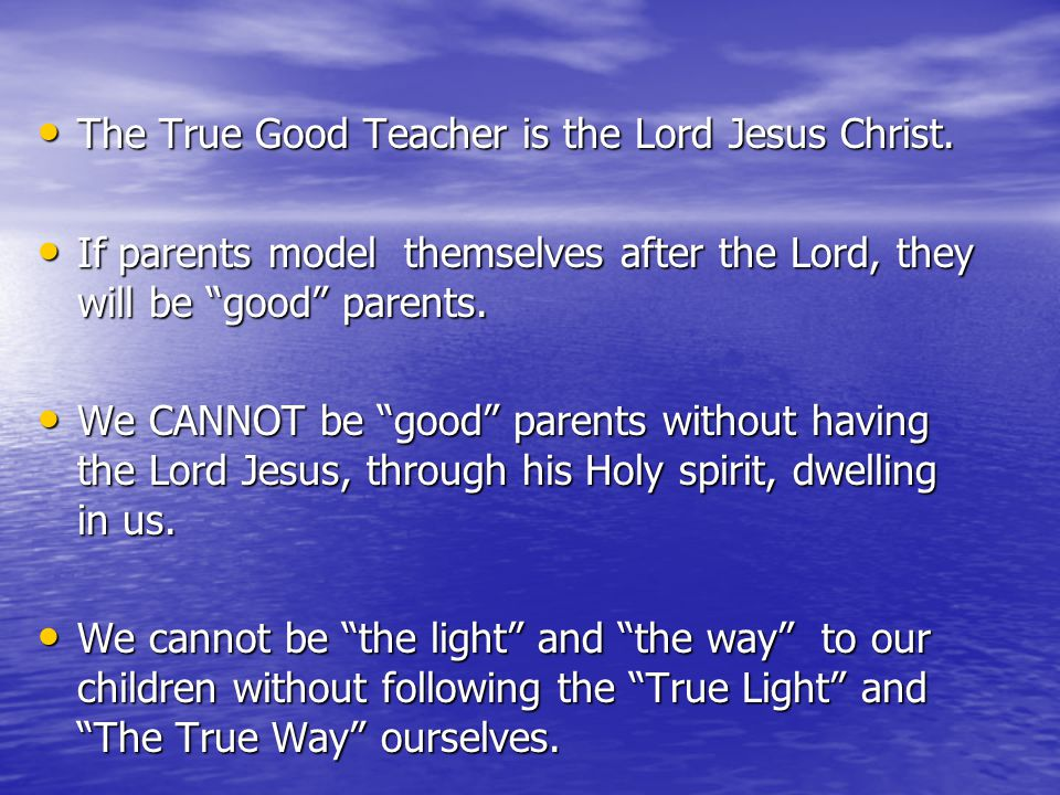 The True Good Teacher is the Lord Jesus Christ. The True Good Teacher is the Lord Jesus Christ. If parents model themselves after the Lord, they will