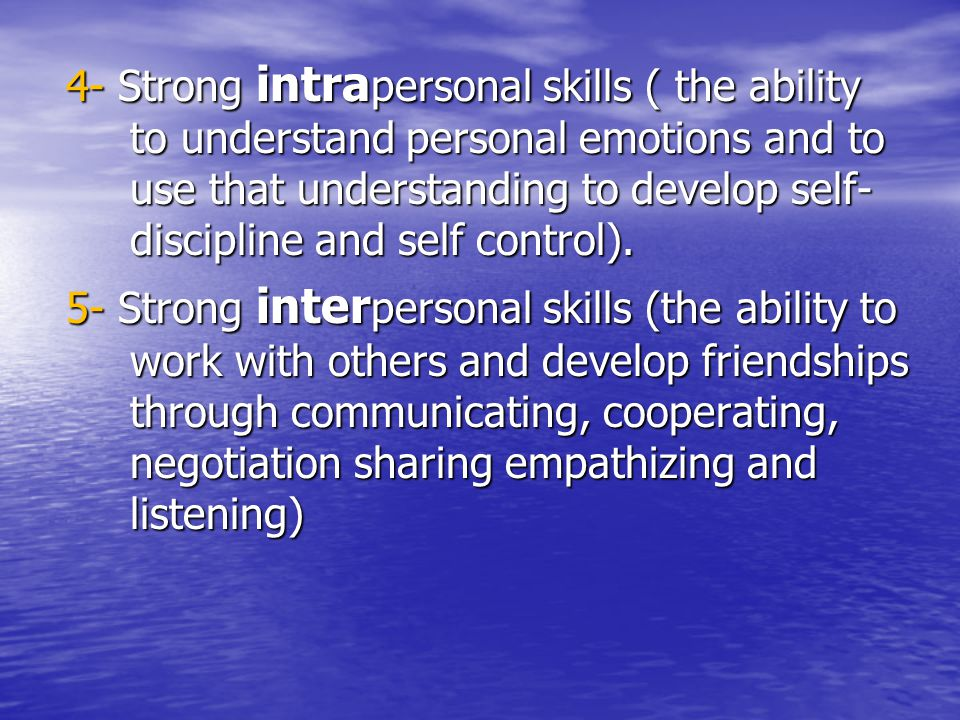 4- Strong intra personal skills ( the ability to understand personal emotions and to use that understanding to develop self- discipline and self contr
