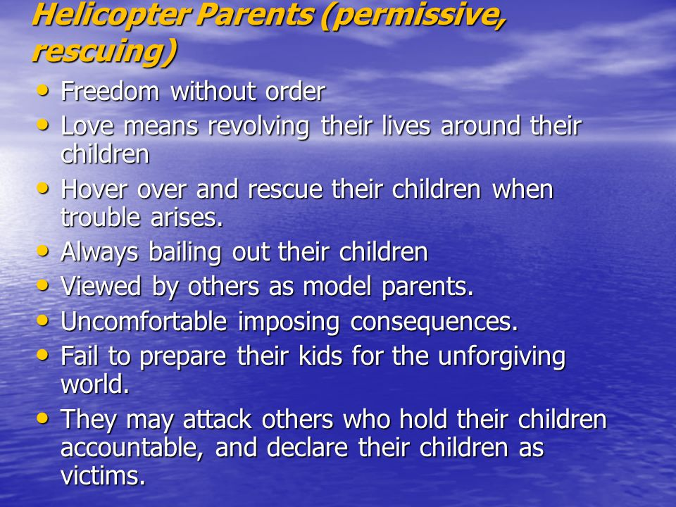 Helicopter Parents (permissive, rescuing) Freedom without order Freedom without order Love means revolving their lives around their children Love mean