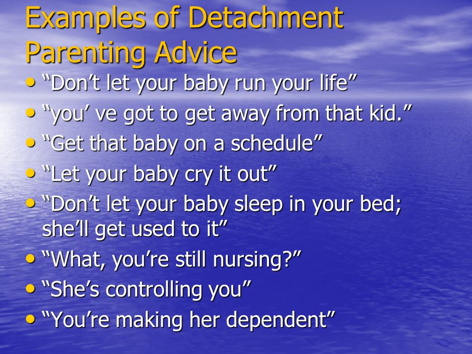 "Examples of Detachment Parenting Advice ""Don't let your baby run your life"" ""Don't let your baby run your life"" ""you' ve got to get away from that kid"