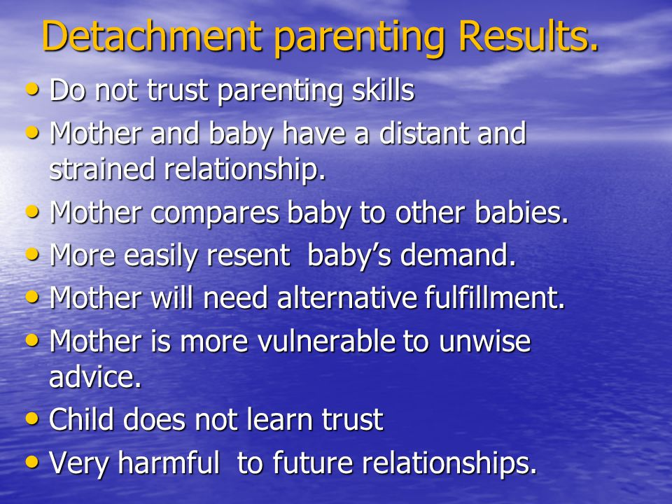 Detachment parenting Results. Do not trust parenting skills Do not trust parenting skills Mother and baby have a distant and strained relationship. Mo