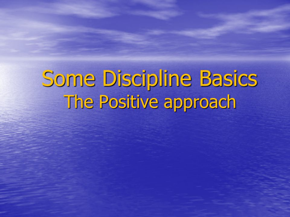 Some Discipline Basics The Positive approach