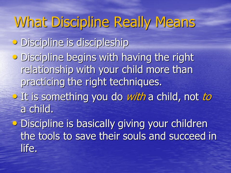 What Discipline Really Means Discipline is discipleship Discipline is discipleship Discipline begins with having the right relationship with your chil