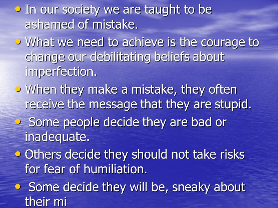 In our society we are taught to be ashamed of mistake. In our society we are taught to be ashamed of mistake. What we need to achieve is the courage t