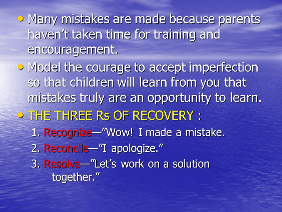 Many mistakes are made because parents haven't taken time for training and encouragement. Many mistakes are made because parents haven't taken time fo