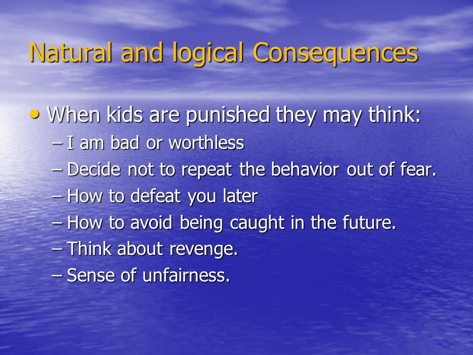 Natural and logical Consequences When kids are punished they may think: When kids are punished they may think: –I am bad or worthless –Decide not to r
