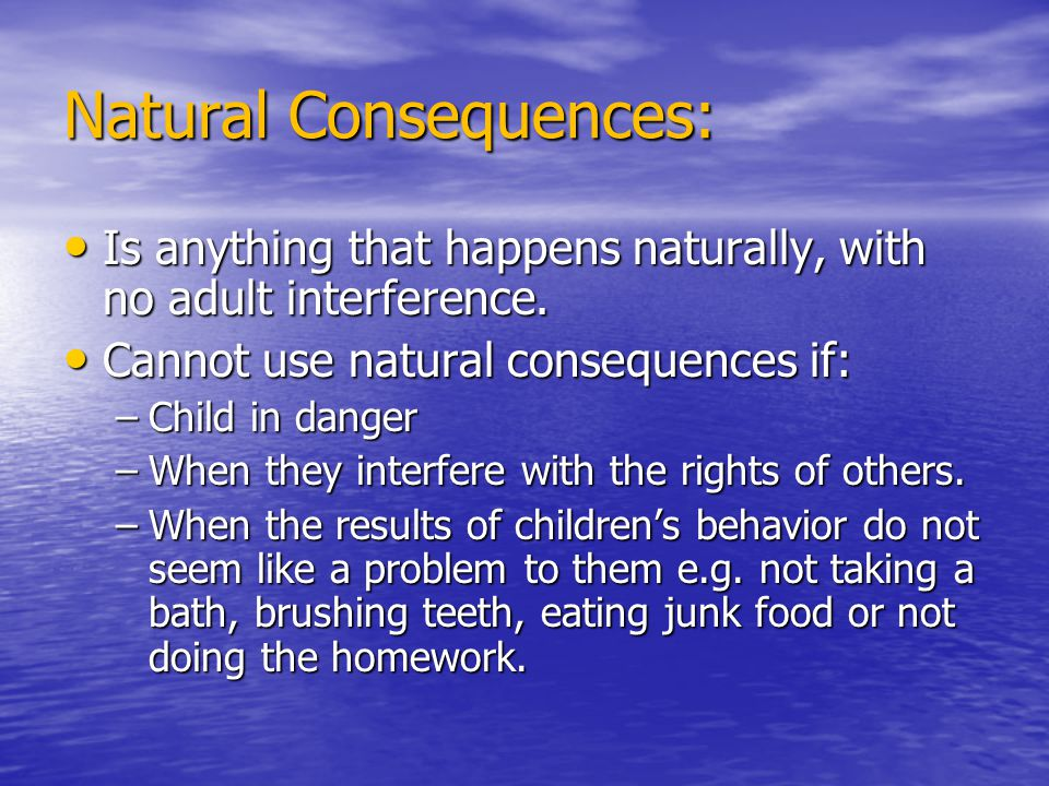 Natural Consequences: Is anything that happens naturally, with no adult interference. Is anything that happens naturally, with no adult interference.