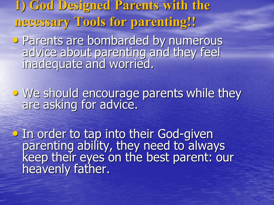 1) God Designed Parents with the necessary Tools for parenting!! Parents are bombarded by numerous advice about parenting and they feel inadequate and