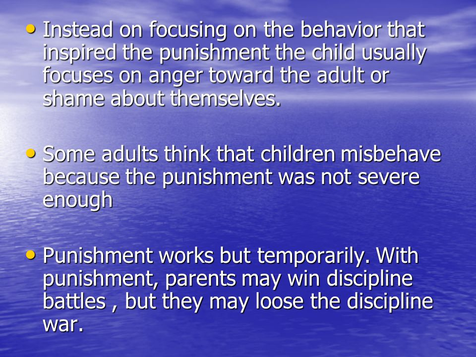 Instead on focusing on the behavior that inspired the punishment the child usually focuses on anger toward the adult or shame about themselves. Instea