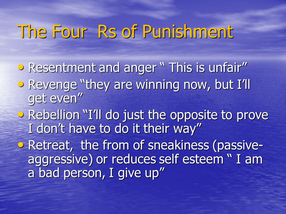 "The Four Rs of Punishment Resentment and anger "" This is unfair"" Resentment and anger "" This is unfair"" Revenge ""they are winning now, but I'll get ev"