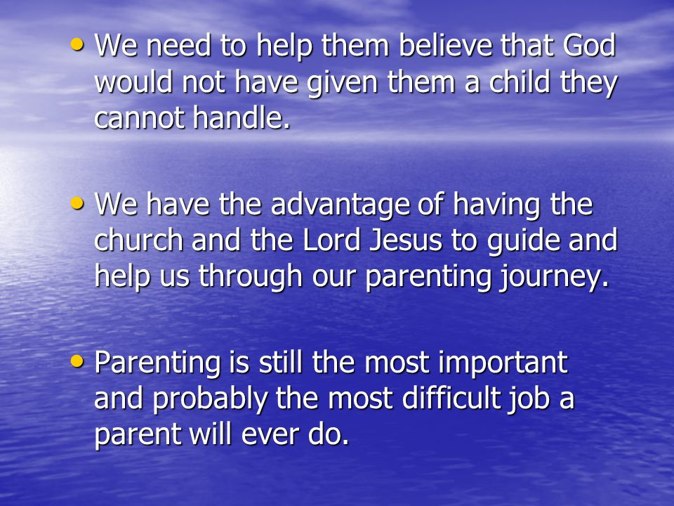 We need to help them believe that God would not have given them a child they cannot handle. We need to help them believe that God would not have given