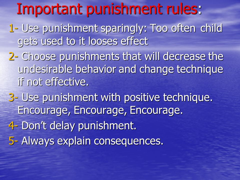 Important punishment rules: 1- Use punishment sparingly: Too often child gets used to it looses effect 2- Choose punishments that will decrease the un