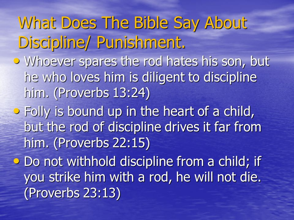 What Does The Bible Say About Discipline/ Punishment. Whoever spares the rod hates his son, but he who loves him is diligent to discipline him. (Prove