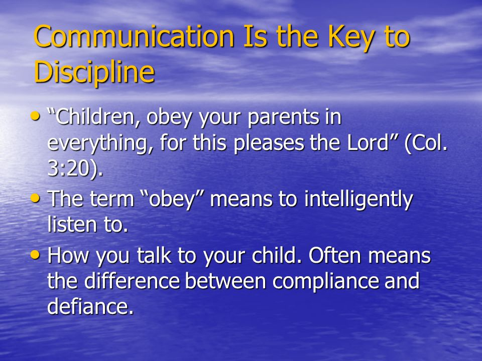 "Communication Is the Key to Discipline ""Children, obey your parents in everything, for this pleases the Lord"" (Col. 3:20). ""Children, obey your parent"