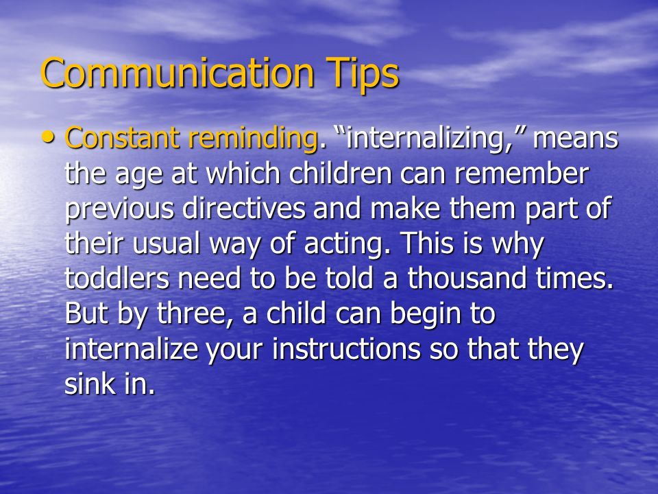 "Communication Tips Constant reminding. ""internalizing,"" means the age at which children can remember previous directives and make them part of their u"