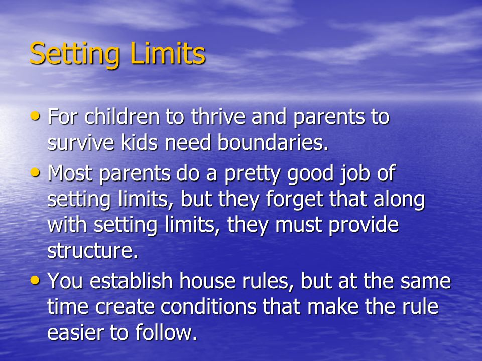 Setting Limits For children to thrive and parents to survive kids need boundaries. For children to thrive and parents to survive kids need boundaries.