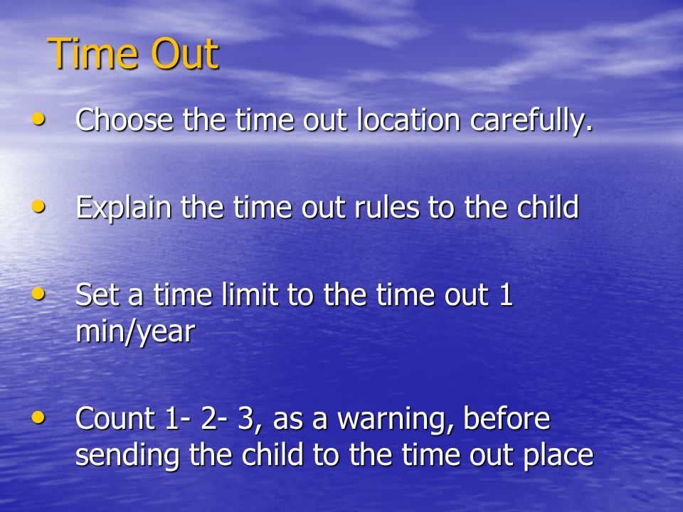Time Out Choose the time out location carefully. Choose the time out location carefully. Explain the time out rules to the child Explain the time out
