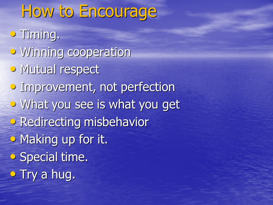 How to Encourage Timing. Timing. Winning cooperation Winning cooperation Mutual respect Mutual respect Improvement, not perfection Improvement, not pe