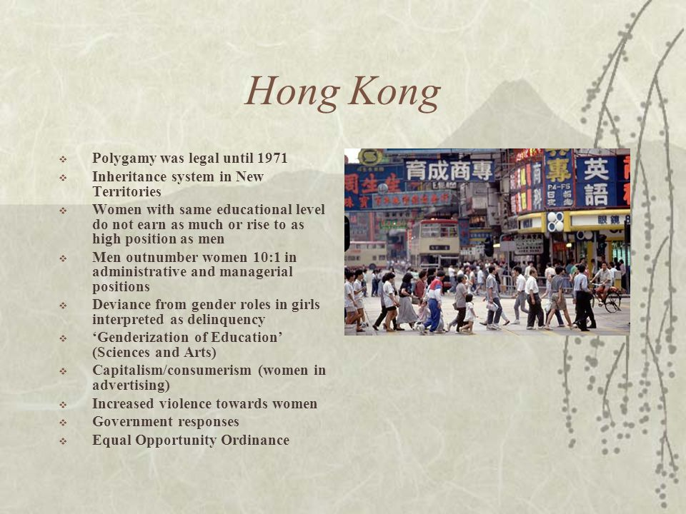 Hong Kong  Polygamy was legal until 1971  Inheritance system in New Territories  Women with same educational level do not earn as much or rise to as high position as men  Men outnumber women 10:1 in administrative and managerial positions  Deviance from gender roles in girls interpreted as delinquency  'Genderization of Education' (Sciences and Arts)  Capitalism/consumerism (women in advertising)  Increased violence towards women  Government responses  Equal Opportunity Ordinance