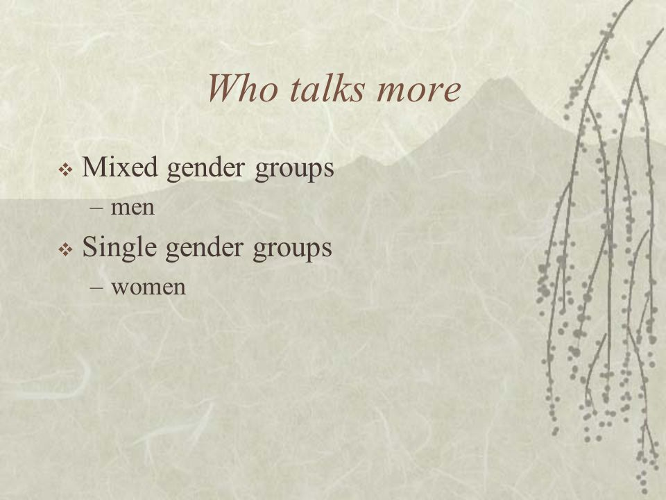Who talks more  Mixed gender groups –men  Single gender groups –women