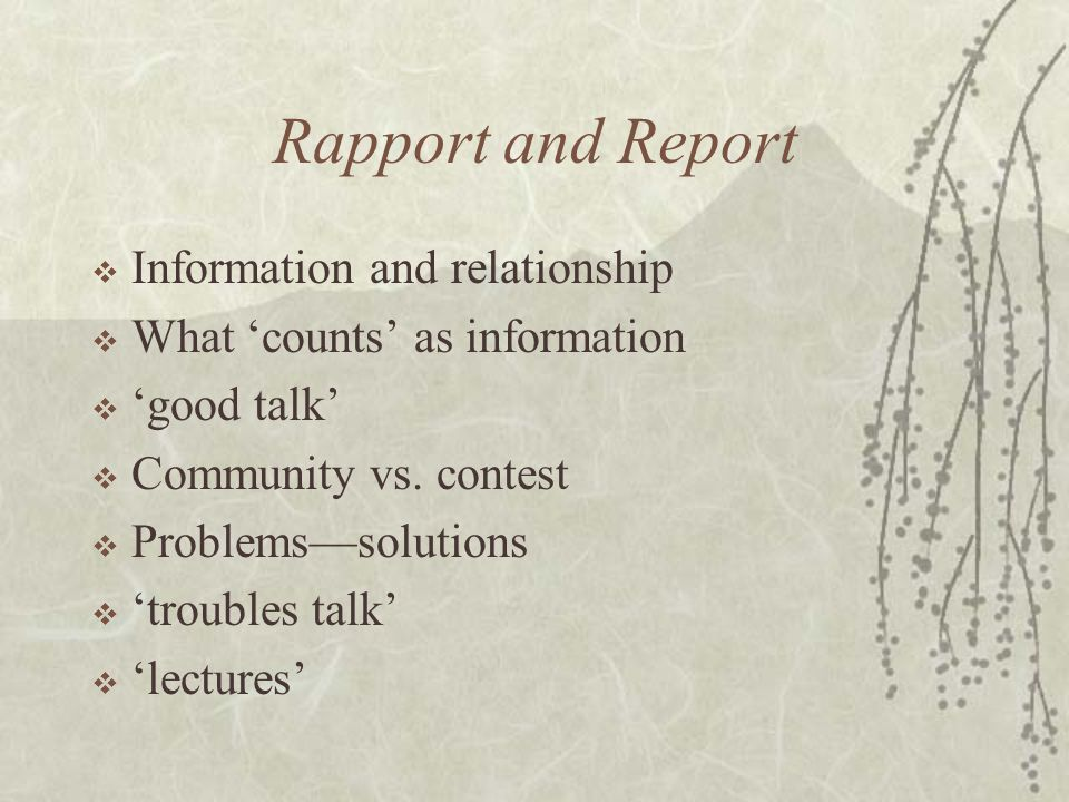 Rapport and Report  Information and relationship  What 'counts' as information  'good talk'  Community vs. contest  Problems—solutions  'trouble