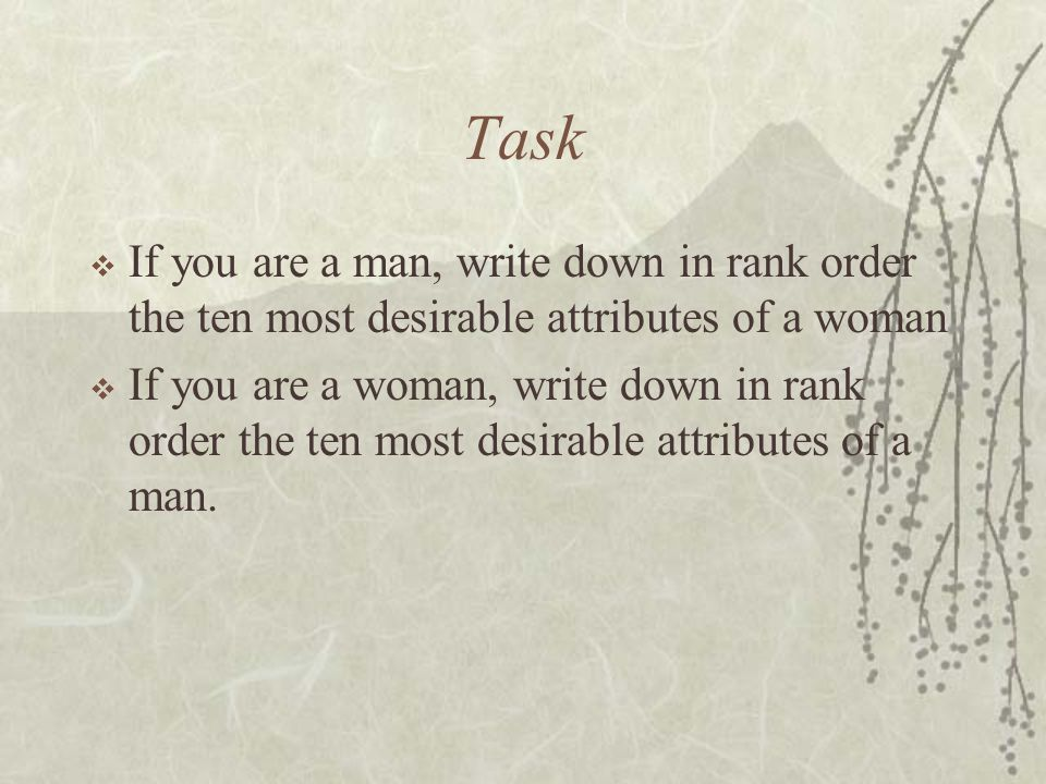Task  If you are a man, write down in rank order the ten most desirable attributes of a woman  If you are a woman, write down in rank order the ten most desirable attributes of a man.