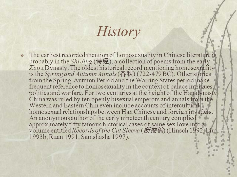 History  The earliest recorded mention of homosexuality in Chinese literature is probably in the Shi Jing ( 诗经 ), a collection of poems from the early Zhou Dynasty.