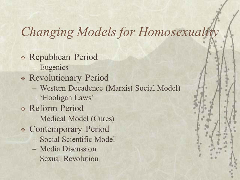 Changing Models for Homosexuality  Republican Period –Eugenics  Revolutionary Period –Western Decadence (Marxist Social Model) –'Hooligan Laws'  Re