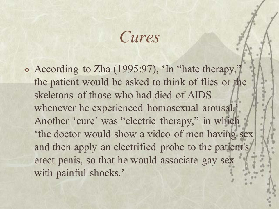 Cures  According to Zha (1995:97), 'In hate therapy, the patient would be asked to think of flies or the skeletons of those who had died of AIDS whenever he experienced homosexual arousal.' Another 'cure' was electric therapy, in which 'the doctor would show a video of men having sex and then apply an electrified probe to the patient s erect penis, so that he would associate gay sex with painful shocks.'