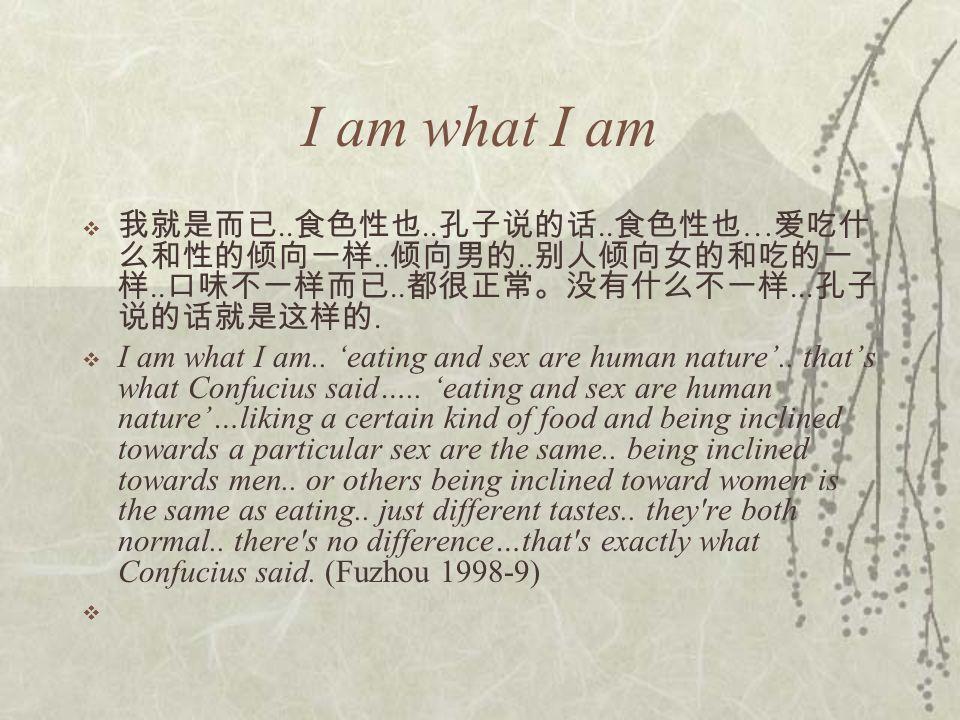 I am what I am  我就是而已.. 食色性也.. 孔子说的话.. 食色性也 … 爱吃什 么和性的倾向一样..