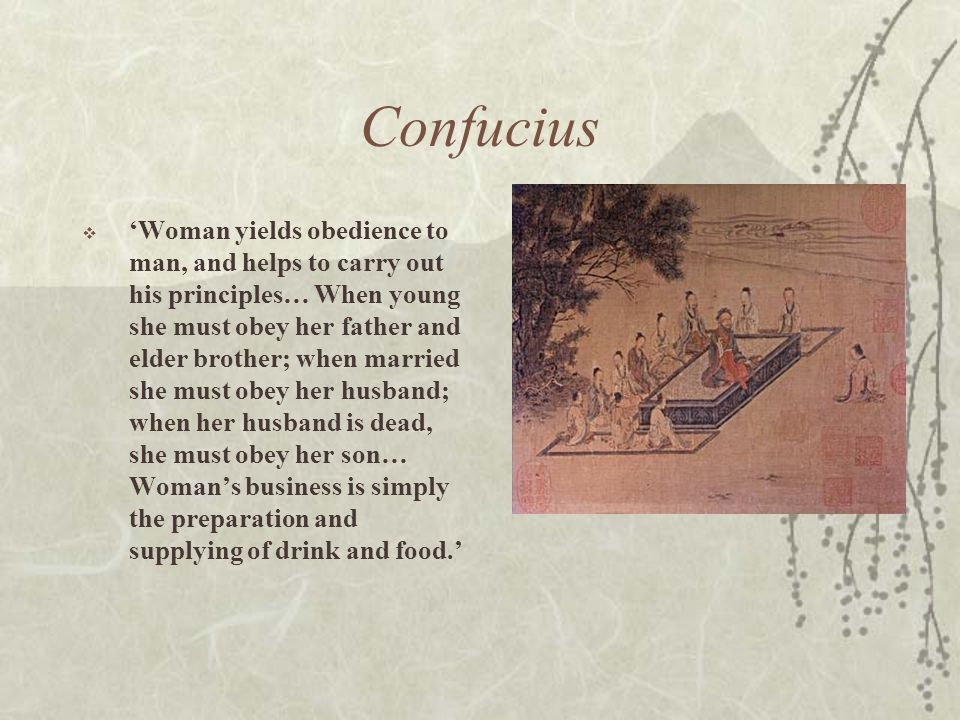 Confucius  'Woman yields obedience to man, and helps to carry out his principles… When young she must obey her father and elder brother; when married she must obey her husband; when her husband is dead, she must obey her son… Woman's business is simply the preparation and supplying of drink and food.'