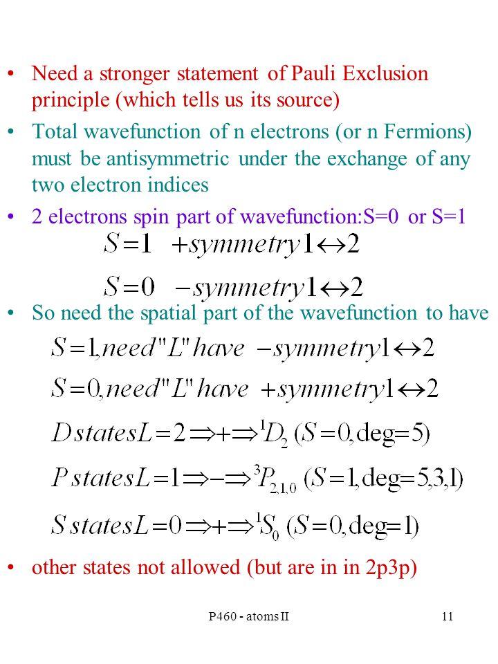 P460 - atoms II11 Need a stronger statement of Pauli Exclusion principle (which tells us its source) Total wavefunction of n electrons (or n Fermions) must be antisymmetric under the exchange of any two electron indices 2 electrons spin part of wavefunction:S=0 or S=1 So need the spatial part of the wavefunction to have other states not allowed (but are in in 2p3p)