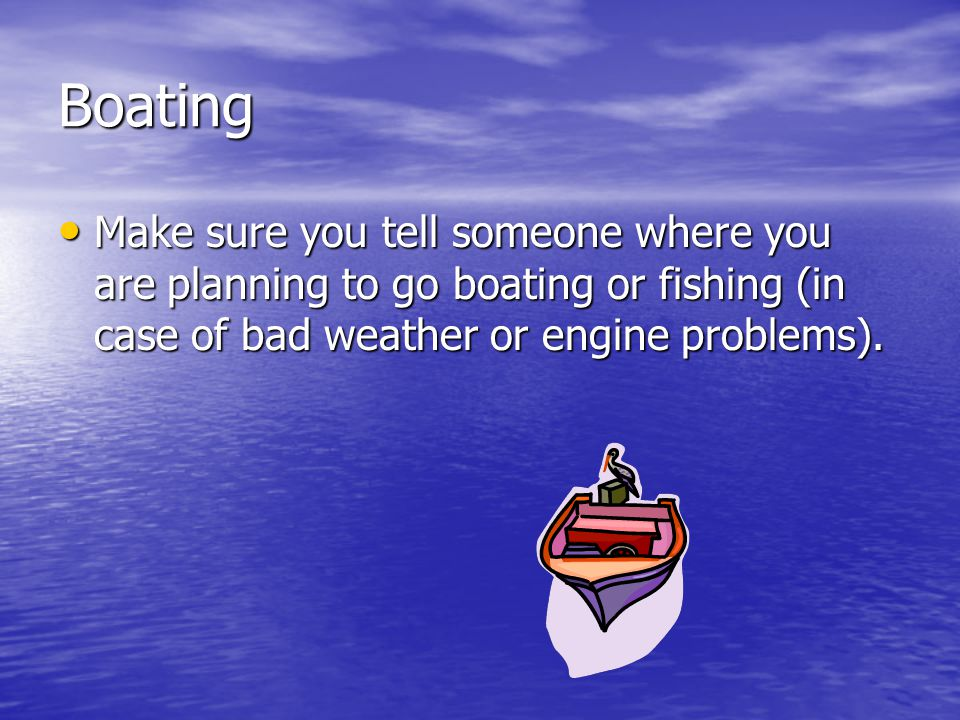 Boating Make sure you tell someone where you are planning to go boating or fishing (in case of bad weather or engine problems).