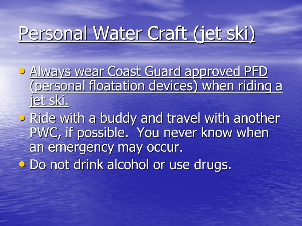 Personal Water Craft (jet ski) Always wear Coast Guard approved PFD (personal floatation devices) when riding a jet ski.