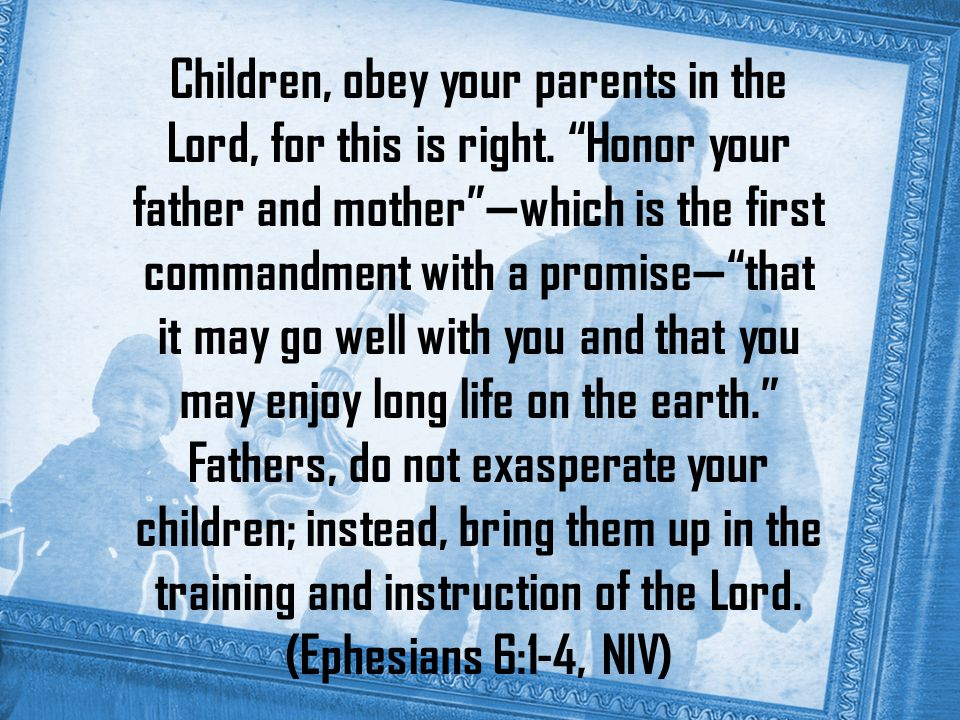 Children, obey your parents in the Lord, for this is right.