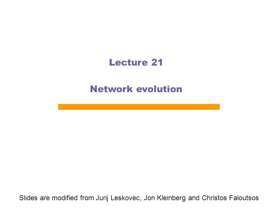 Lecture 21 Network evolution Slides are modified from Jurij Leskovec, Jon Kleinberg and Christos Faloutsos