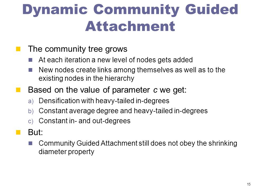 15 Dynamic Community Guided Attachment The community tree grows At each iteration a new level of nodes gets added New nodes create links among themselves as well as to the existing nodes in the hierarchy Based on the value of parameter c we get: a) Densification with heavy-tailed in-degrees b) Constant average degree and heavy-tailed in-degrees c) Constant in- and out-degrees But: Community Guided Attachment still does not obey the shrinking diameter property