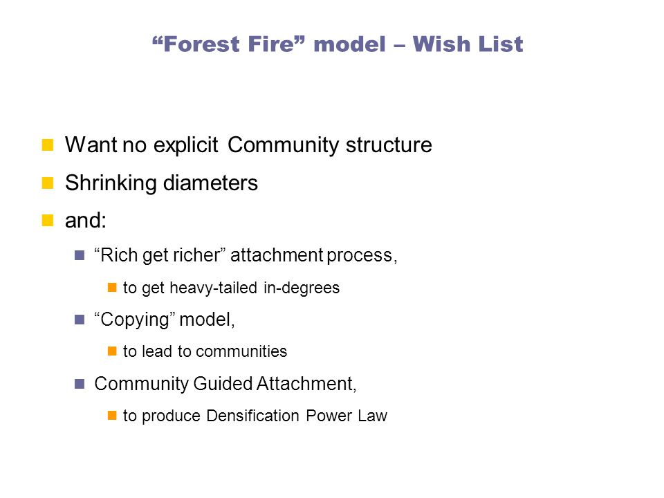 Forest Fire model – Wish List Want no explicit Community structure Shrinking diameters and: Rich get richer attachment process, to get heavy-tailed in-degrees Copying model, to lead to communities Community Guided Attachment, to produce Densification Power Law