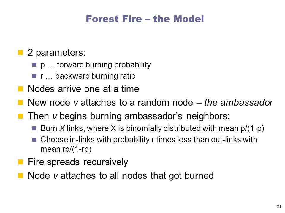 21 Forest Fire – the Model 2 parameters: p … forward burning probability r … backward burning ratio Nodes arrive one at a time New node v attaches to a random node – the ambassador Then v begins burning ambassador's neighbors: Burn X links, where X is binomially distributed with mean p/(1-p) Choose in-links with probability r times less than out-links with mean rp/(1-rp) Fire spreads recursively Node v attaches to all nodes that got burned