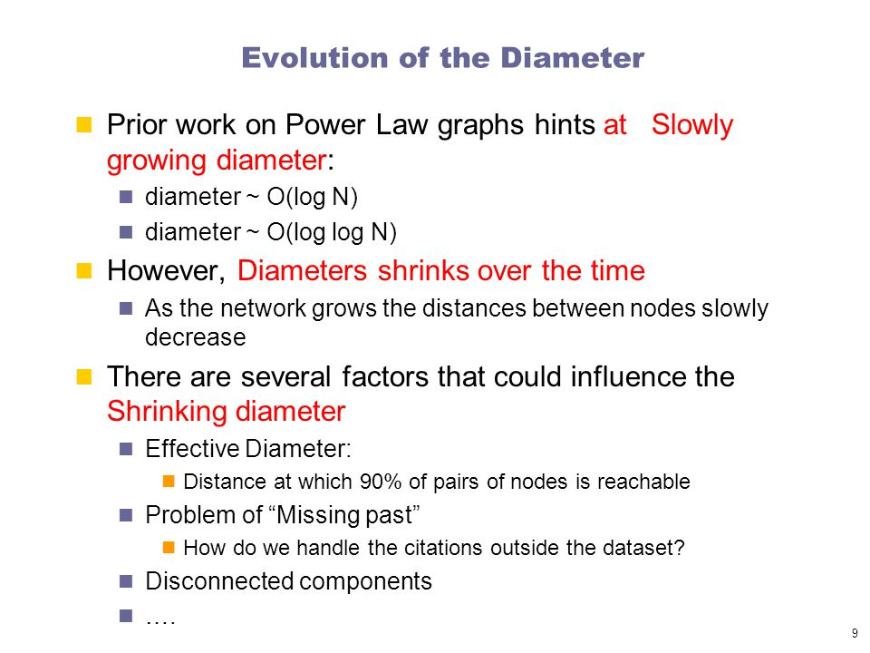 9 Evolution of the Diameter Prior work on Power Law graphs hints at Slowly growing diameter: diameter ~ O(log N) diameter ~ O(log log N) However, Diameters shrinks over the time As the network grows the distances between nodes slowly decrease There are several factors that could influence the Shrinking diameter Effective Diameter: Distance at which 90% of pairs of nodes is reachable Problem of Missing past How do we handle the citations outside the dataset.