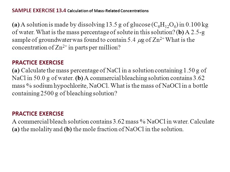 SAMPLE EXERCISE 13.4 Calculation of Mass-Related Concentrations (a) A solution is made by dissolving 13.5 g of glucose (C 6 H 12 O 6 ) in 0.100 kg of