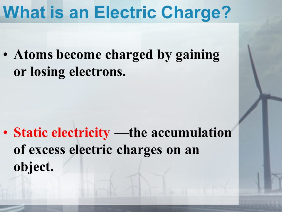 What is an Electric Charge? Atoms become charged by gaining or losing electrons. Static electricity —the accumulation of excess electric charges on an
