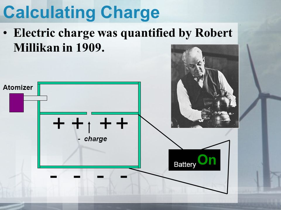 Calculating Charge Electric charge was quantified by Robert Millikan in 1909. Battery On ---- ++++ Atomizer - charge