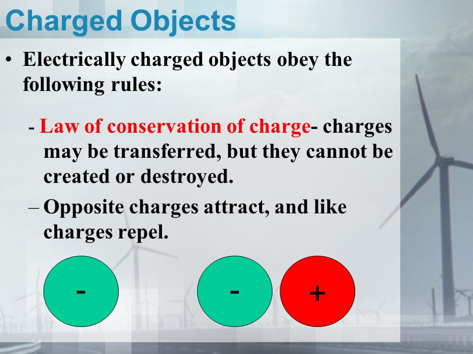 Charged Objects Electrically charged objects obey the following rules: - Law of conservation of charge- charges may be transferred, but they cannot be