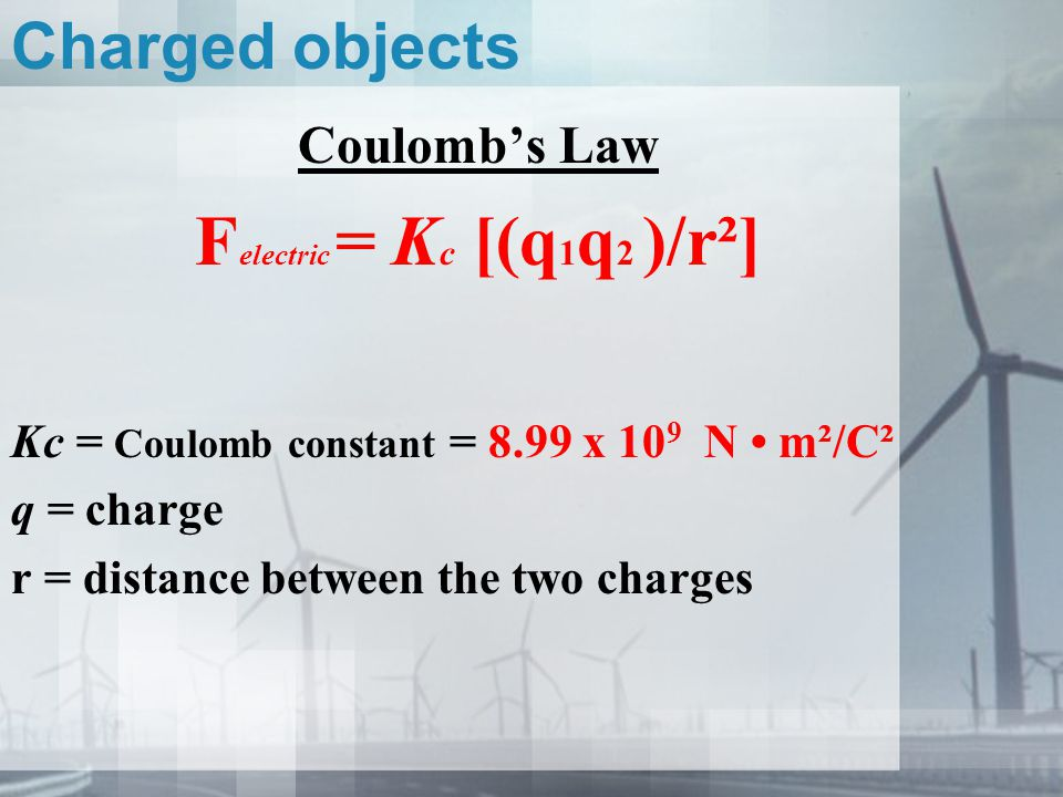 Charged objects Coulomb's Law F electric = K c [(q 1 q 2 )/r²] Kc = Coulomb constant = 8.99 x 10 9 N m²/C² q = charge r = distance between the two cha