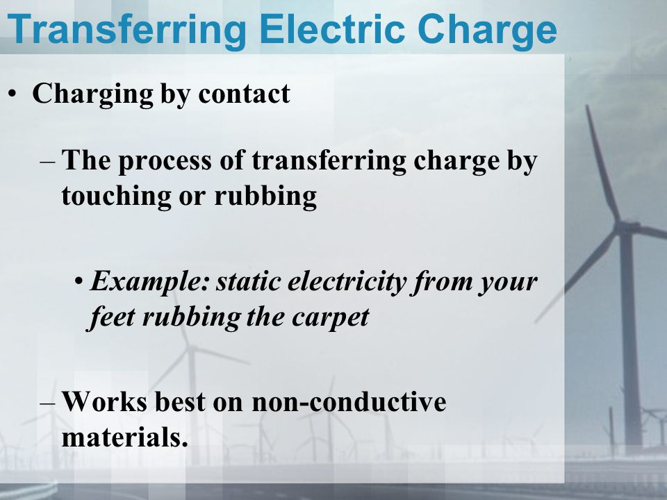 Transferring Electric Charge Charging by contact –The process of transferring charge by touching or rubbing Example: static electricity from your feet