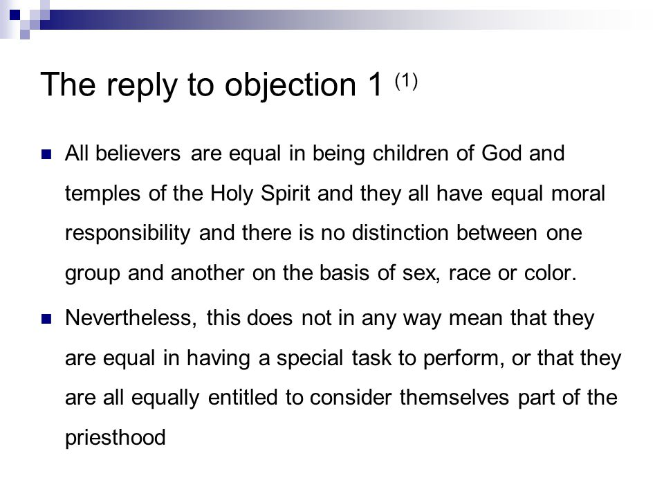 The reply to objection 1 (1) All believers are equal in being children of God and temples of the Holy Spirit and they all have equal moral responsibility and there is no distinction between one group and another on the basis of sex, race or color.