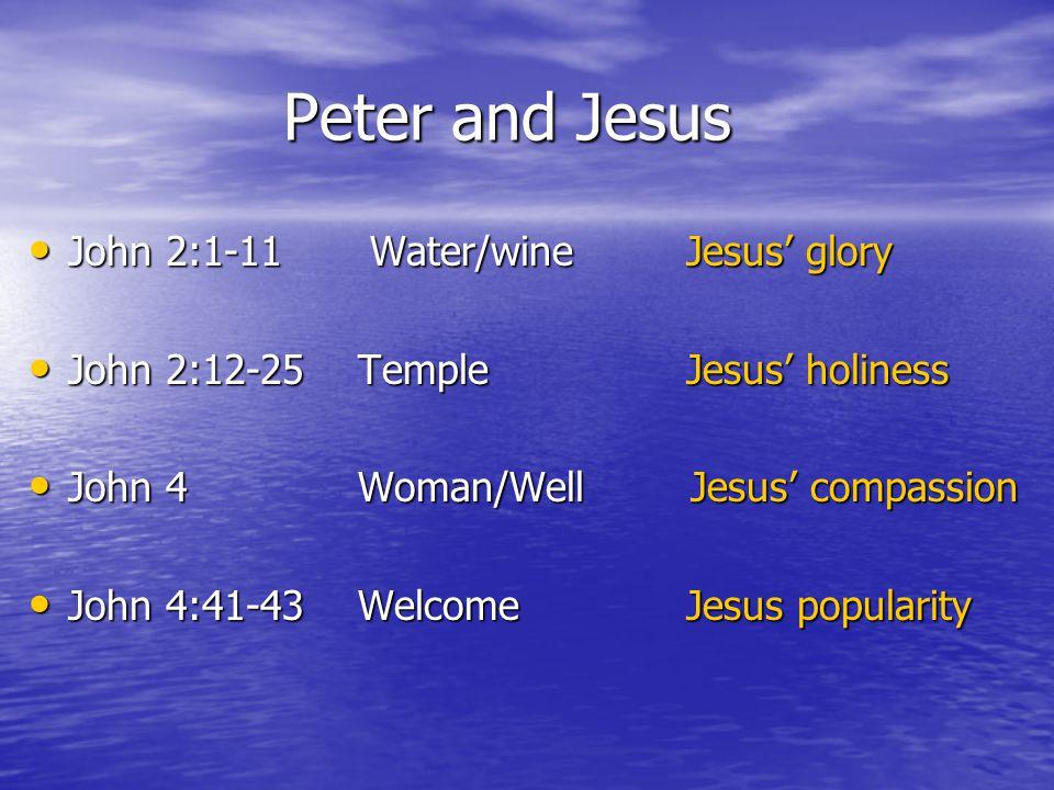 Peter and Jesus John 2:1-11 Water/wine Jesus' glory John 2:1-11 Water/wine Jesus' glory John 2:12-25 Temple Jesus' holiness John 2:12-25 Temple Jesus' holiness John 4 Woman/Well Jesus' compassion John 4 Woman/Well Jesus' compassion John 4:41-43 Welcome Jesus popularity John 4:41-43 Welcome Jesus popularity